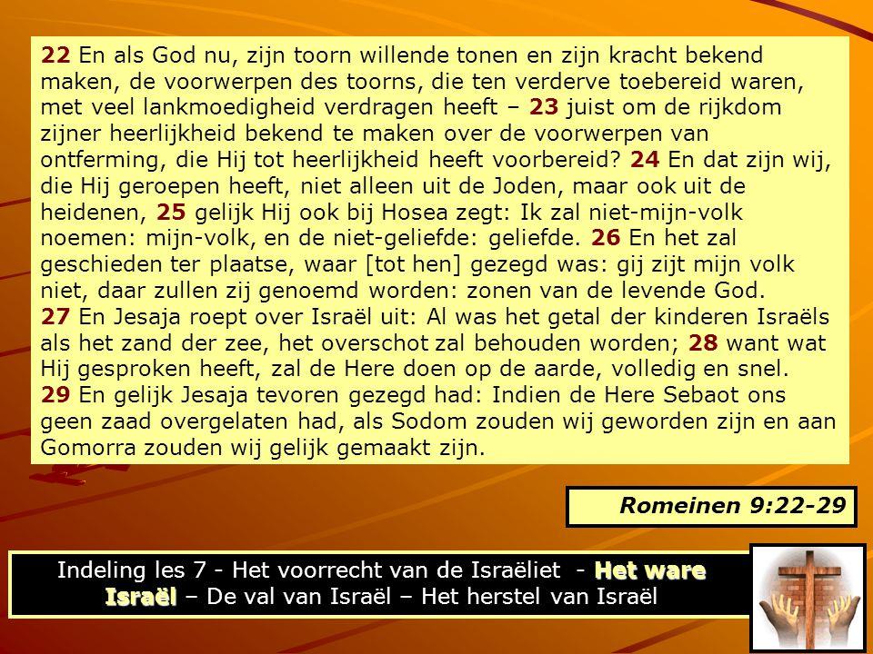 22 En als God nu, zijn toorn willende tonen en zijn kracht bekend maken, de voorwerpen des toorns, die ten verderve toebereid waren, met veel lankmoedigheid verdragen heeft – 23 juist om de rijkdom zijner heerlijkheid bekend te maken over de voorwerpen van ontferming, die Hij tot heerlijkheid heeft voorbereid 24 En dat zijn wij, die Hij geroepen heeft, niet alleen uit de Joden, maar ook uit de heidenen, 25 gelijk Hij ook bij Hosea zegt: Ik zal niet-mijn-volk noemen: mijn-volk, en de niet-geliefde: geliefde. 26 En het zal geschieden ter plaatse, waar [tot hen] gezegd was: gij zijt mijn volk niet, daar zullen zij genoemd worden: zonen van de levende God.